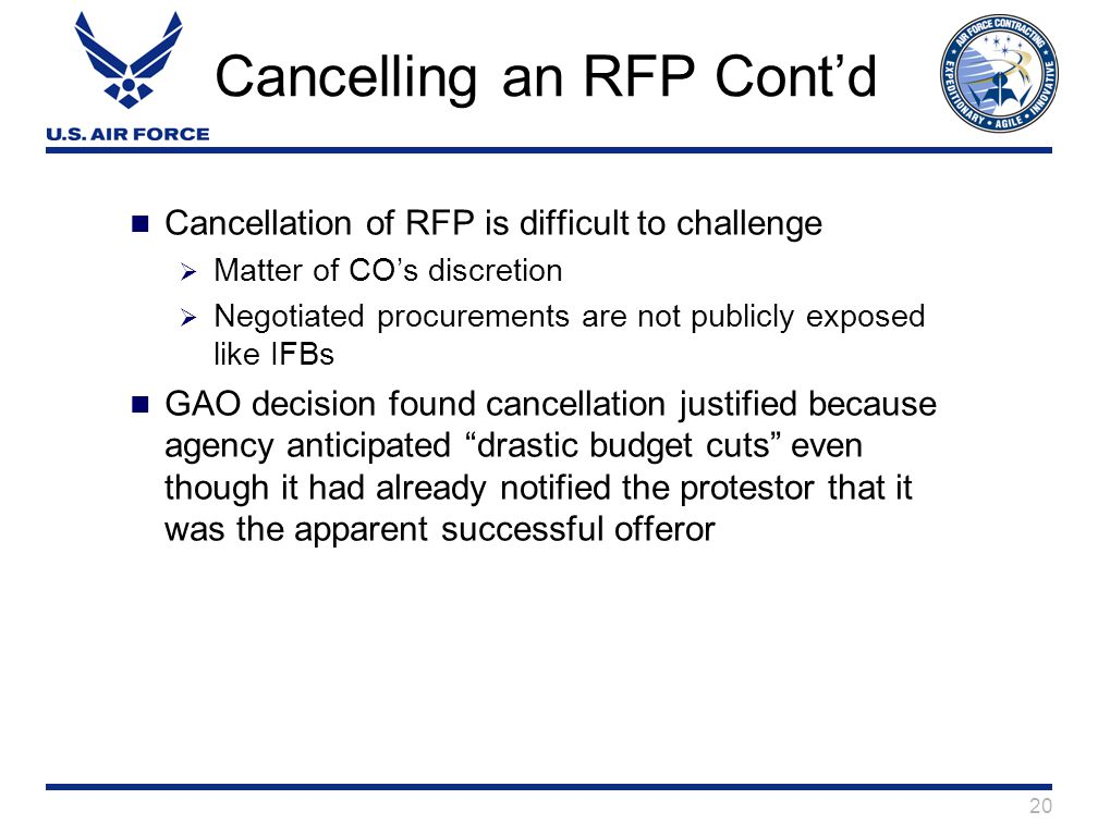 20 Cancelling an RFP Cont'd Cancellation of RFP is difficult to challenge  Matter of CO's discretion  Negotiated procurements are not publicly exposed like IFBs GAO decision found cancellation justified because agency anticipated drastic budget cuts even though it had already notified the protestor that it was the apparent successful offeror