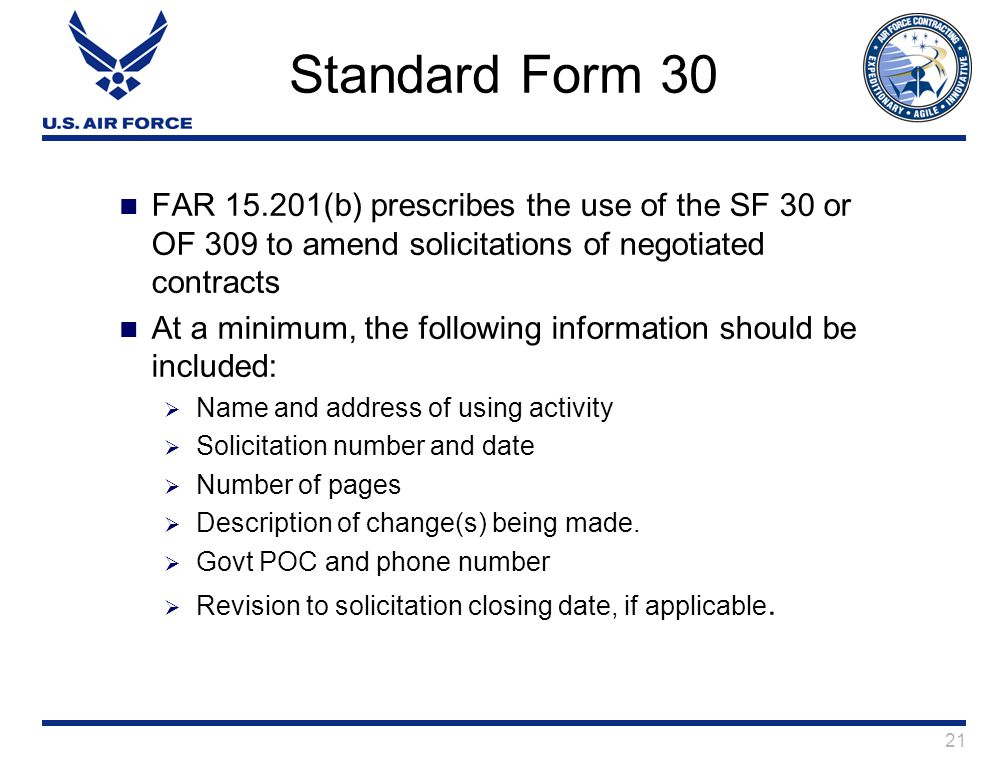 21 Standard Form 30 FAR 15.201(b) prescribes the use of the SF 30 or OF 309 to amend solicitations of negotiated contracts At a minimum, the following information should be included:  Name and address of using activity  Solicitation number and date  Number of pages  Description of change(s) being made.