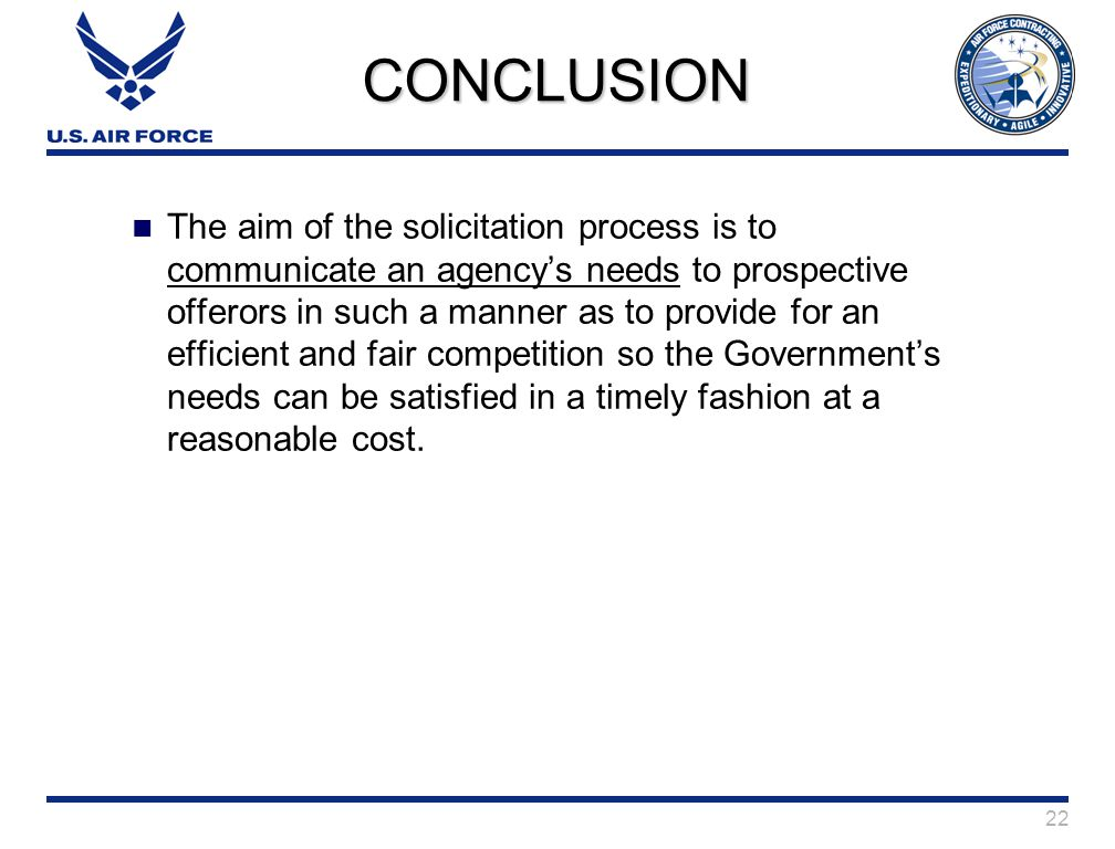 22 CONCLUSION The aim of the solicitation process is to communicate an agency's needs to prospective offerors in such a manner as to provide for an efficient and fair competition so the Government's needs can be satisfied in a timely fashion at a reasonable cost.