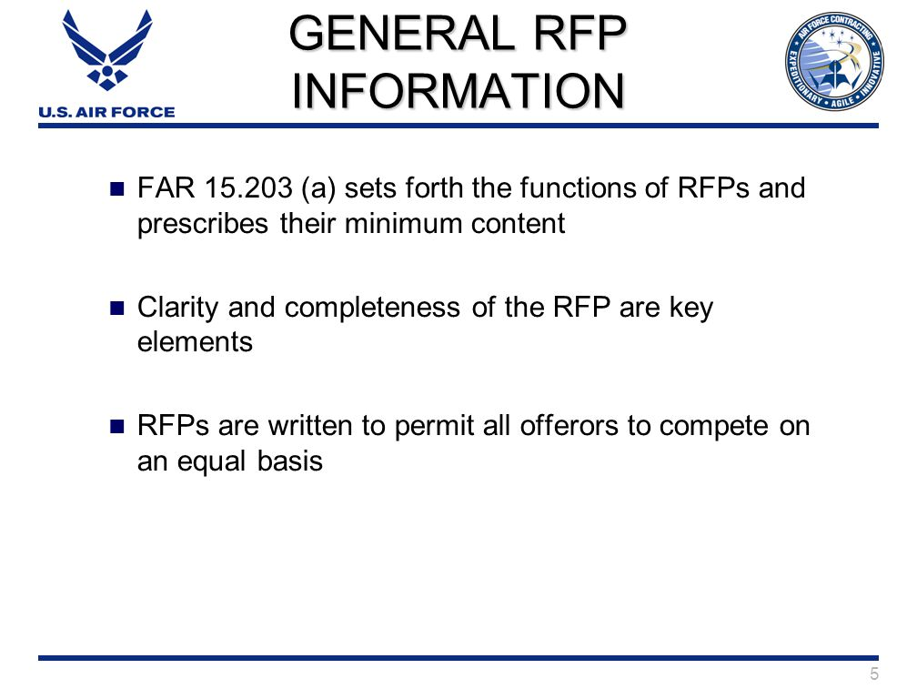 5 GENERAL RFP INFORMATION FAR 15.203 (a) sets forth the functions of RFPs and prescribes their minimum content Clarity and completeness of the RFP are key elements RFPs are written to permit all offerors to compete on an equal basis