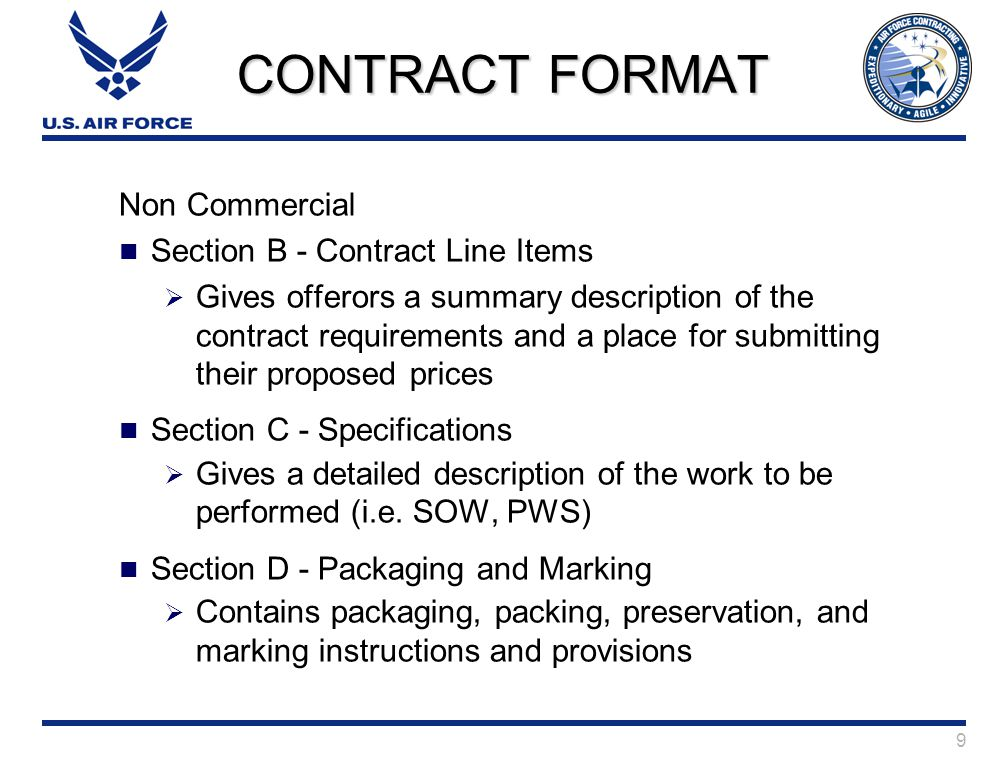 9 CONTRACT FORMAT Non Commercial Section B - Contract Line Items  Gives offerors a summary description of the contract requirements and a place for submitting their proposed prices Section C - Specifications  Gives a detailed description of the work to be performed (i.e.