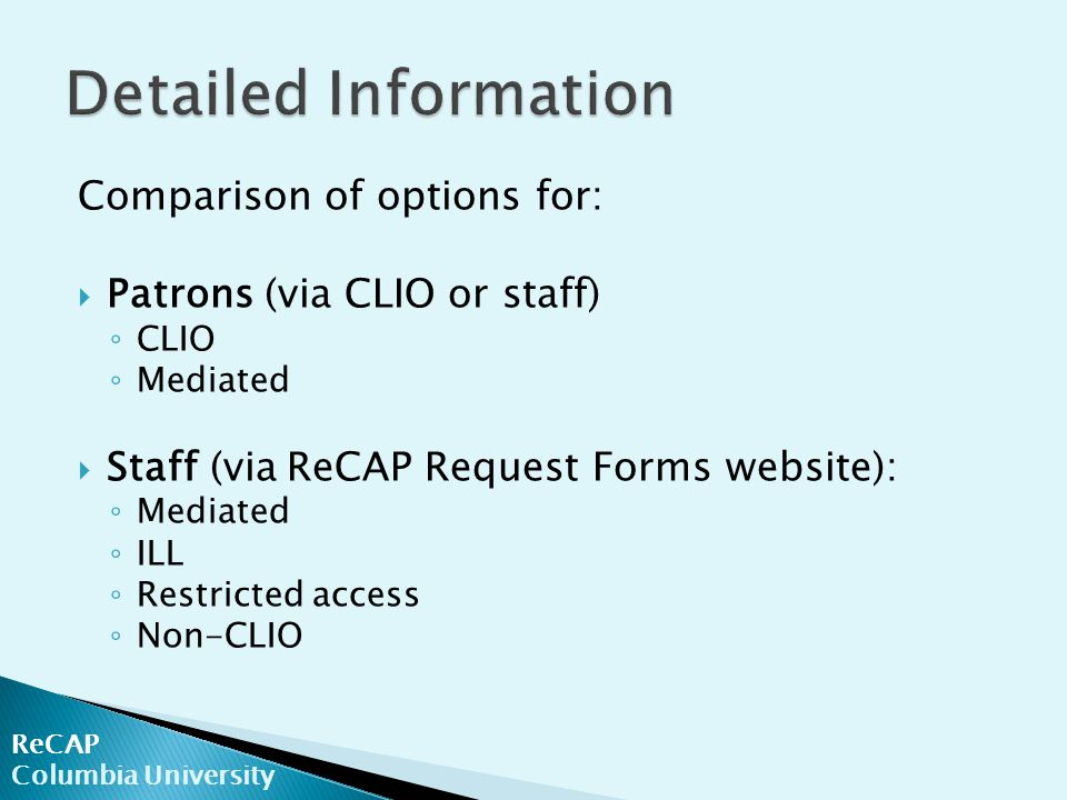 ReCAP Columbia University Comparison of options for:  Patrons (via CLIO or staff) ◦ CLIO ◦ Mediated  Staff (via ReCAP Request Forms website): ◦ Mediated ◦ ILL ◦ Restricted access ◦ Non-CLIO