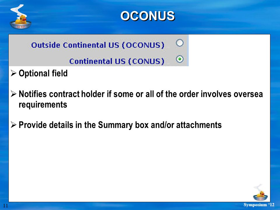 11 Symposium '12 OCONUS  Optional field  Notifies contract holder if some or all of the order involves oversea requirements  Provide details in the Summary box and/or attachments