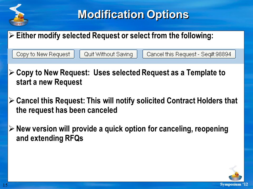 15 Symposium '12 Modification Options  Either modify selected Request or select from the following:  Copy to New Request: Uses selected Request as a Template to start a new Request  Cancel this Request: This will notify solicited Contract Holders that the request has been canceled  New version will provide a quick option for canceling, reopening and extending RFQs