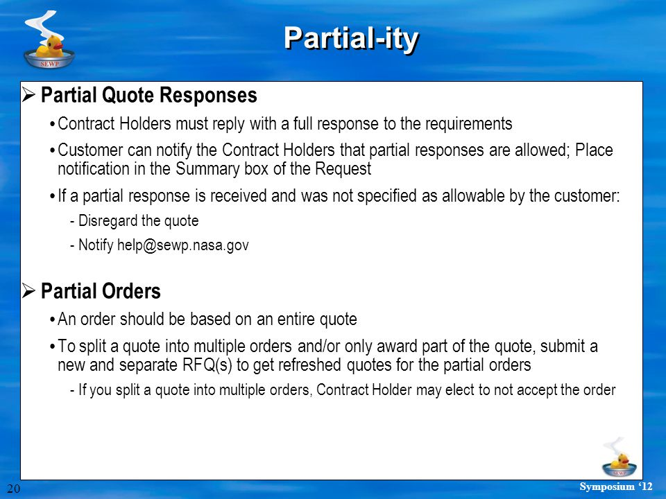 20 Symposium '12 Partial-ity  Partial Quote Responses Contract Holders must reply with a full response to the requirements Customer can notify the Contract Holders that partial responses are allowed; Place notification in the Summary box of the Request If a partial response is received and was not specified as allowable by the customer: -Disregard the quote -Notify help@sewp.nasa.gov  Partial Orders An order should be based on an entire quote To split a quote into multiple orders and/or only award part of the quote, submit a new and separate RFQ(s) to get refreshed quotes for the partial orders -If you split a quote into multiple orders, Contract Holder may elect to not accept the order