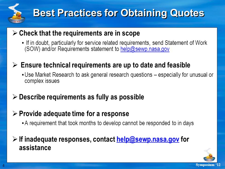 4 Symposium '12 Best Practices for Obtaining Quotes  Check that the requirements are in scope If in doubt, particularly for service related requirements, send Statement of Work (SOW) and/or Requirements statement to help@sewp.nasa.govhelp@sewp.nasa.gov  Ensure technical requirements are up to date and feasible Use Market Research to ask general research questions – especially for unusual or complex issues  Describe requirements as fully as possible  Provide adequate time for a response A requirement that took months to develop cannot be responded to in days  If inadequate responses, contact help@sewp.nasa.gov for assistancehelp@sewp.nasa.gov