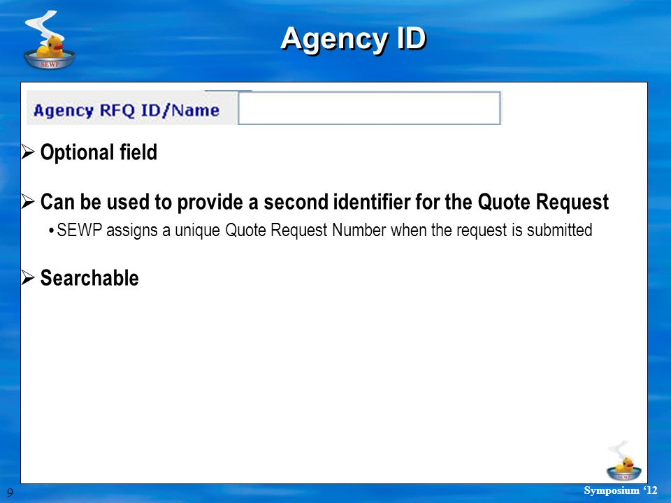 9 Symposium '12 Agency ID  Optional field  Can be used to provide a second identifier for the Quote Request SEWP assigns a unique Quote Request Number when the request is submitted  Searchable