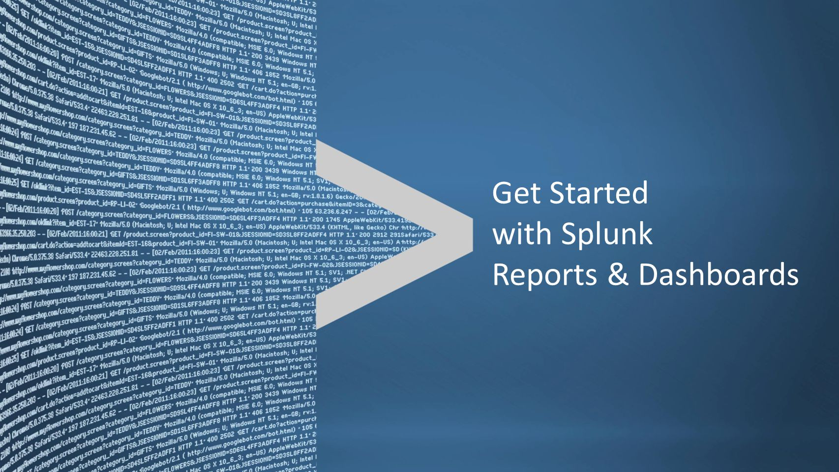Copyright © 2011, Splunk Inc.Listen to your data. Get Started with Splunk Reports & Dashboards