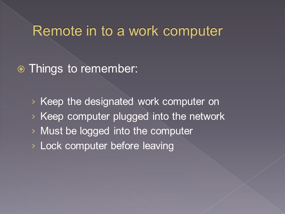  Things to remember: › Keep the designated work computer on › Keep computer plugged into the network › Must be logged into the computer › Lock computer before leaving