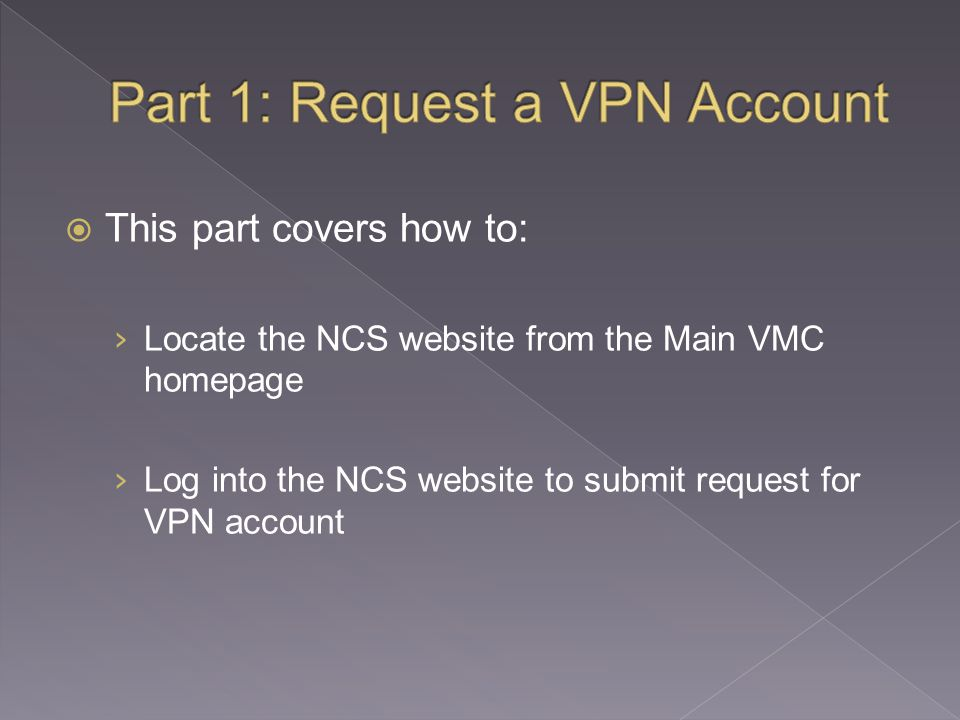  This part covers how to: › Locate the NCS website from the Main VMC homepage › Log into the NCS website to submit request for VPN account