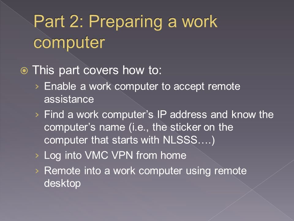  This part covers how to: › Enable a work computer to accept remote assistance › Find a work computer's IP address and know the computer's name (i.e., the sticker on the computer that starts with NLSSS….) › Log into VMC VPN from home › Remote into a work computer using remote desktop