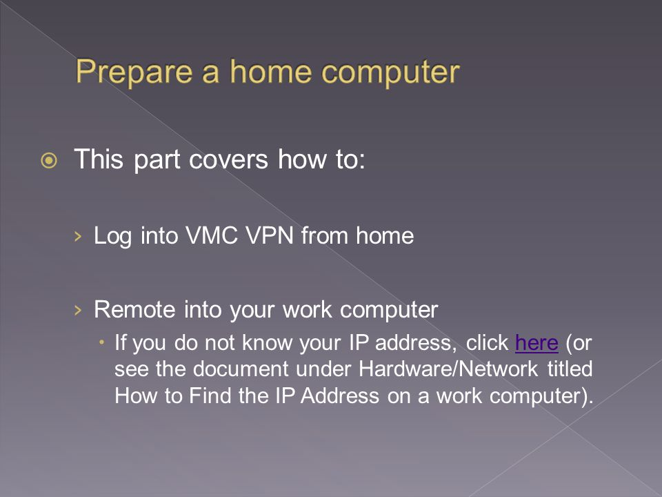  This part covers how to: › Log into VMC VPN from home › Remote into your work computer  If you do not know your IP address, click here (or see the document under Hardware/Network titled How to Find the IP Address on a work computer).here