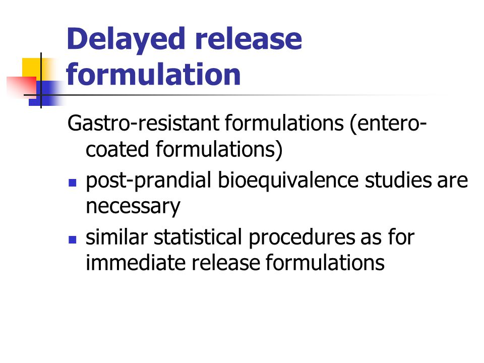 Delayed release formulation Gastro-resistant formulations (entero- coated formulations) post-prandial bioequivalence studies are necessary similar sta