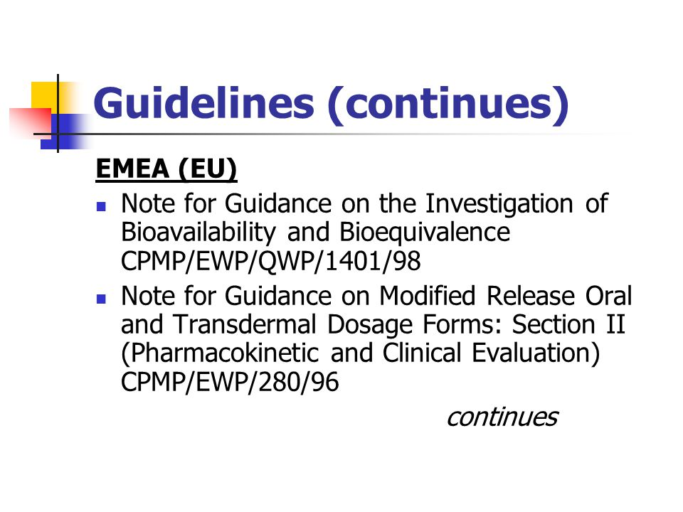 Guideline (continues) Guidance for Industry: Bioavailability and Bioequivalence Studies for Orally Administered Drug Products – General Considerations (FDA, March 2003) Guidance for Industry: Bioequivalence Guidance (FDA, October 9, 2002) Guidance for Industry: Conduct and Analysis of Bioavailability and Bioequivalence Studies – Part A: Oral Dosage Formulations Used for Systemic Effects (Canada, 1992)