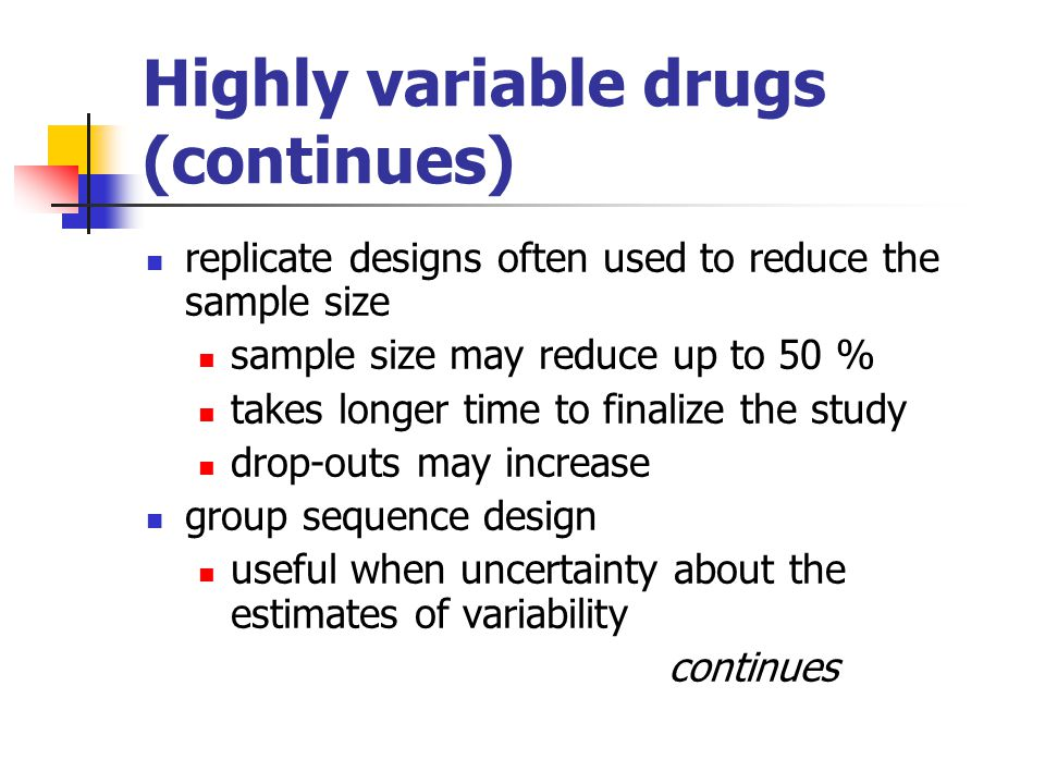 Highly variable drugs (continues) replicate designs often used to reduce the sample size sample size may reduce up to 50 % takes longer time to finali