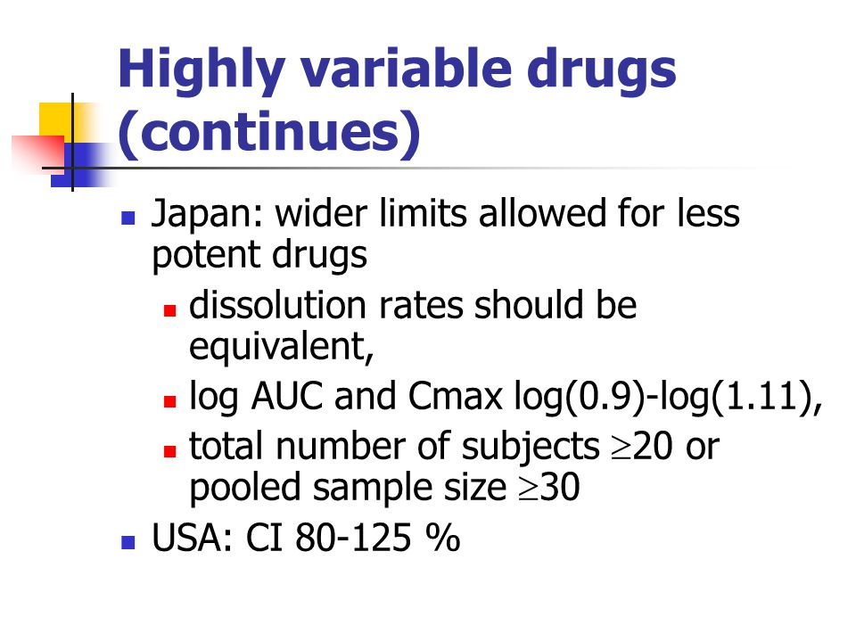 Highly variable drugs (continues) Japan: wider limits allowed for less potent drugs dissolution rates should be equivalent, log AUC and Cmax log(0.9)-