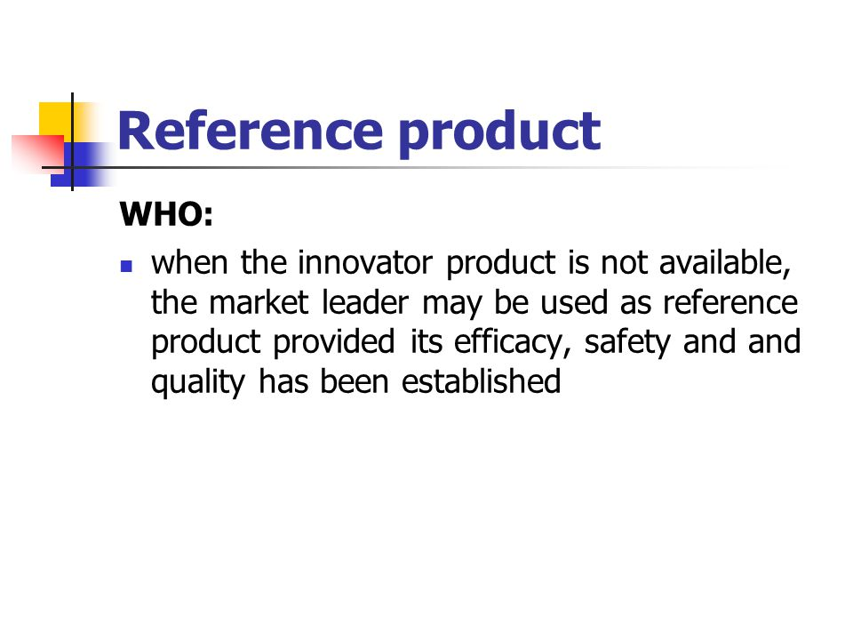 Reference product WHO: when the innovator product is not available, the market leader may be used as reference product provided its efficacy, safety a