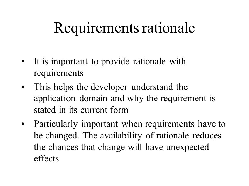 Requirements rationale It is important to provide rationale with requirements This helps the developer understand the application domain and why the r