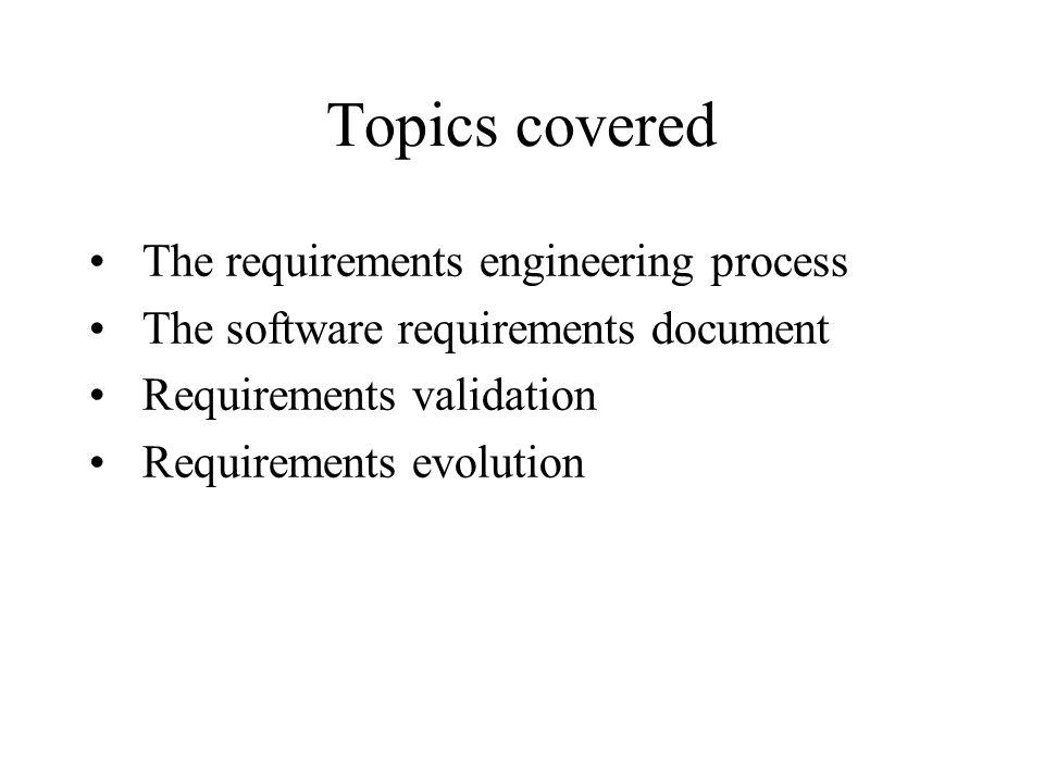 Topics covered The requirements engineering process The software requirements document Requirements validation Requirements evolution