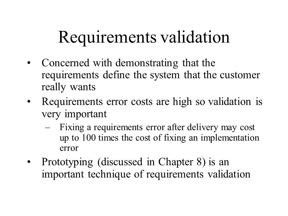 Requirements validation Concerned with demonstrating that the requirements define the system that the customer really wants Requirements error costs a