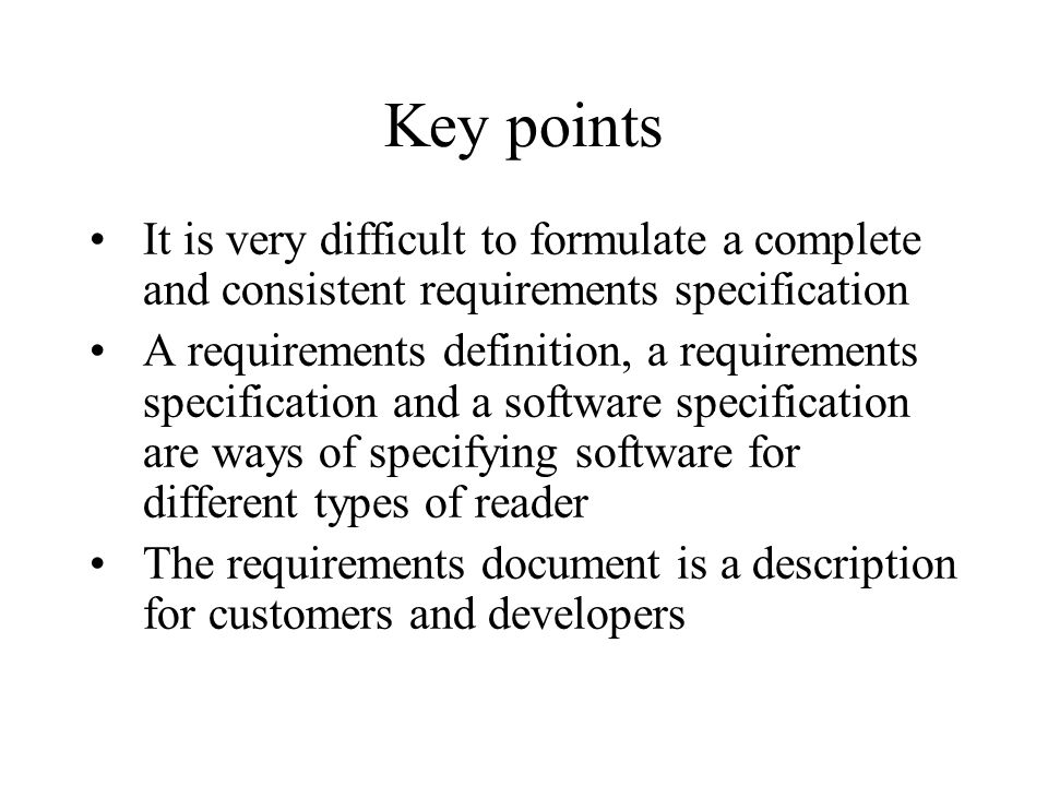 Key points It is very difficult to formulate a complete and consistent requirements specification A requirements definition, a requirements specificat