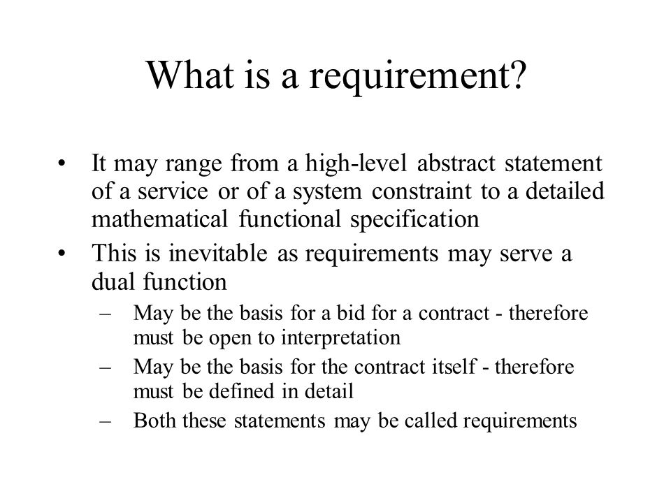 What is a requirement? It may range from a high-level abstract statement of a service or of a system constraint to a detailed mathematical functional