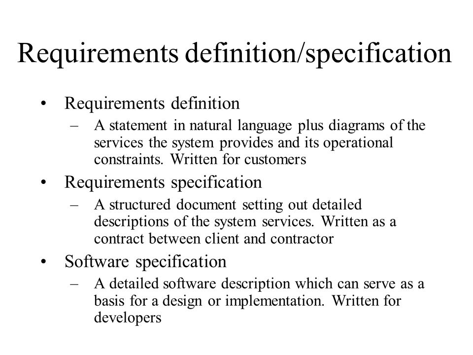 Requirements definition/specification Requirements definition –A statement in natural language plus diagrams of the services the system provides and i
