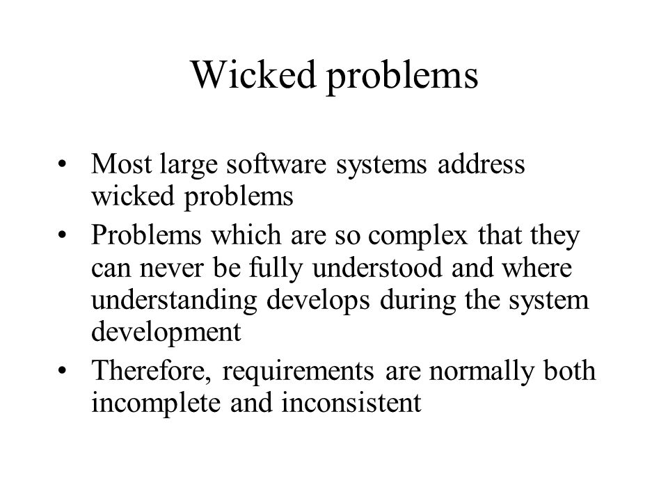 Wicked problems Most large software systems address wicked problems Problems which are so complex that they can never be fully understood and where un