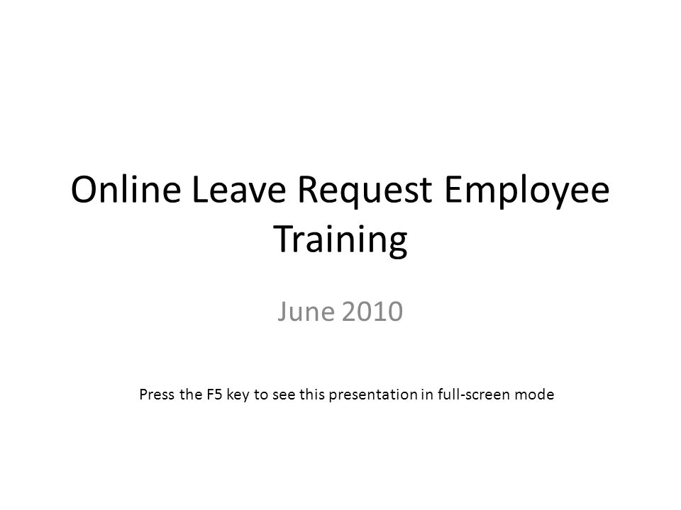 Online Leave Request Employee Training June 2010 Press the F5 key to see this presentation in full-screen mode