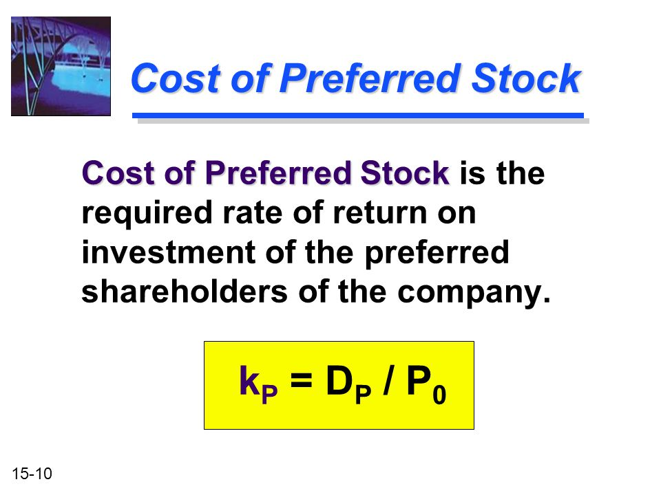 15-10 Cost of Preferred Stock Cost of Preferred Stock is the required rate of return on investment of the preferred shareholders of the company. k P =