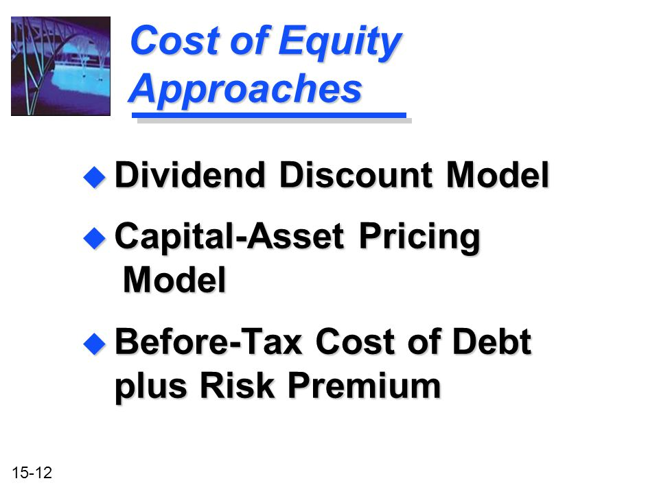 15-12 u Dividend Discount Model u Capital-Asset Pricing Model u Before-Tax Cost of Debt plus Risk Premium Cost of Equity Approaches