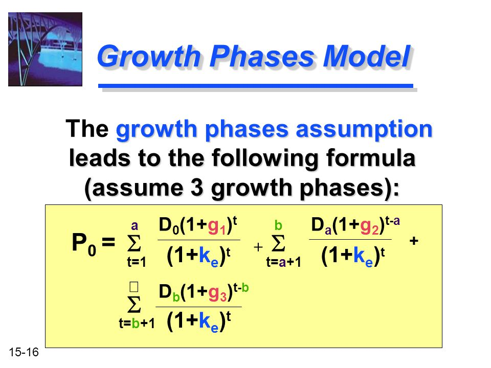 15-16 Growth Phases Model D 0 (1+g 1 ) t D a (1+g 2 ) t-a (1+k e ) t P 0 = growth phases assumption leads to the following formula (assume 3 growth ph