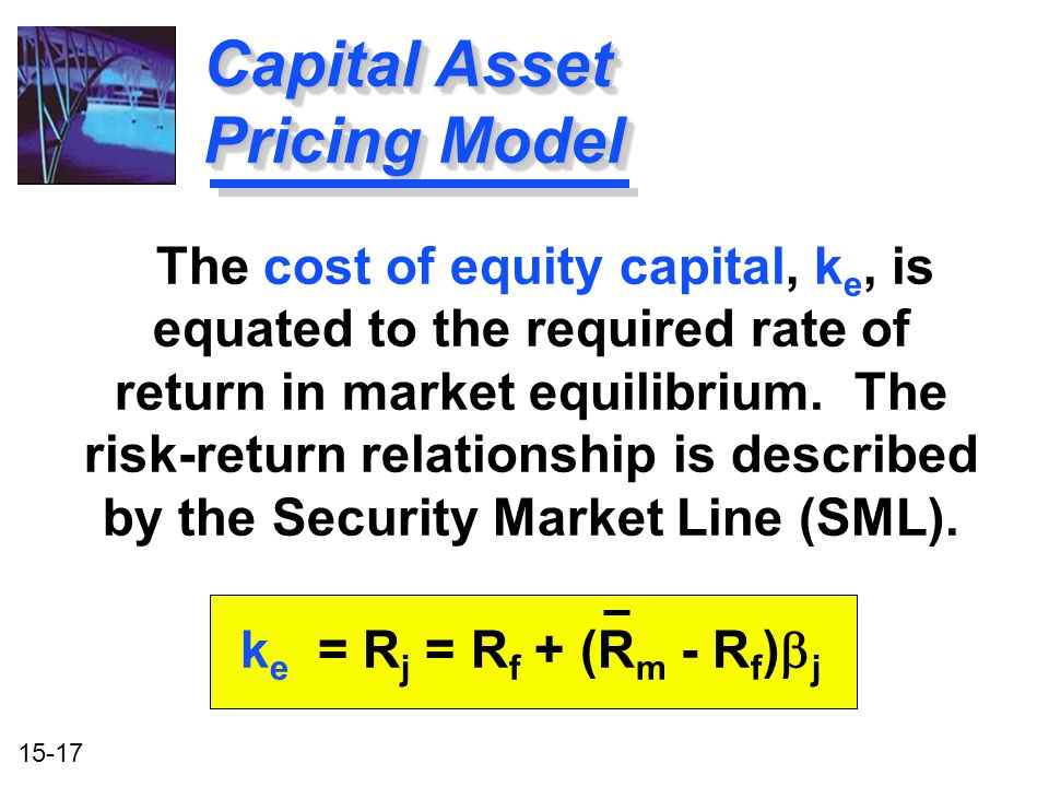 15-17 Capital Asset Pricing Model The cost of equity capital, k e, is equated to the required rate of return in market equilibrium. The risk-return re