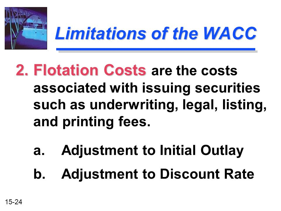 15-24 2.Flotation Costs 2.Flotation Costs are the costs associated with issuing securities such as underwriting, legal, listing, and printing fees. a.