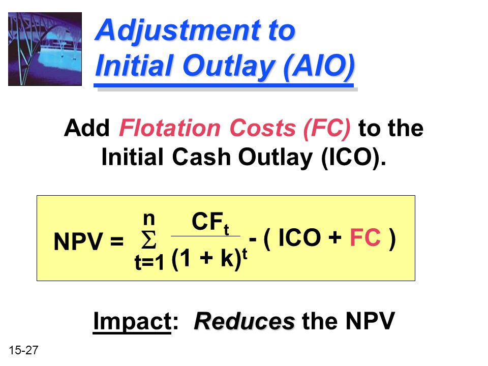 15-27 Add Flotation Costs (FC) to the Initial Cash Outlay (ICO). Reduces Impact: Reduces the NPV Adjustment to Initial Outlay (AIO) NPV =  n t=1 CF t