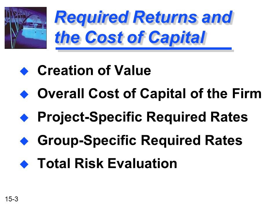15-3 Required Returns and the Cost of Capital u Creation of Value u Overall Cost of Capital of the Firm u Project-Specific Required Rates u Group-Spec