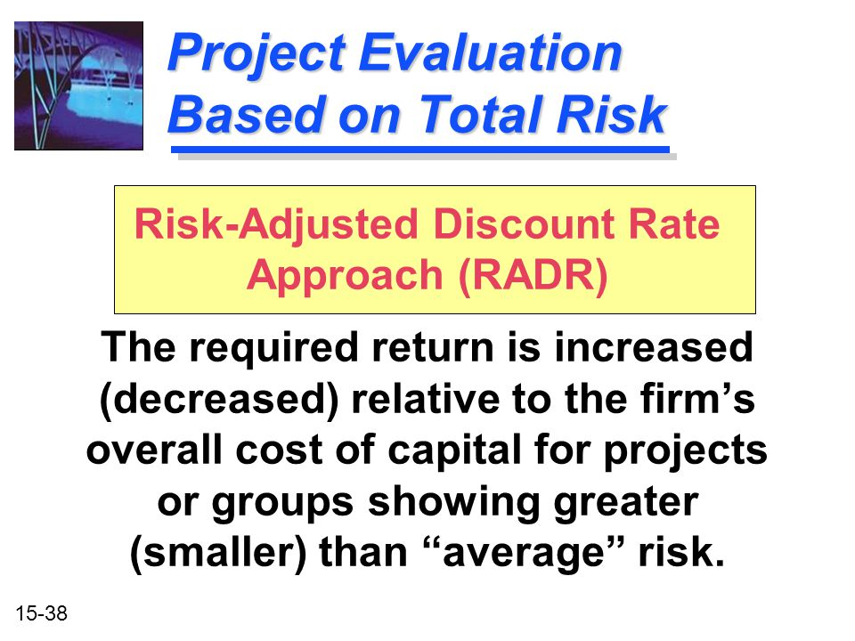 15-38 Risk-Adjusted Discount Rate Approach (RADR) The required return is increased (decreased) relative to the firm's overall cost of capital for proj