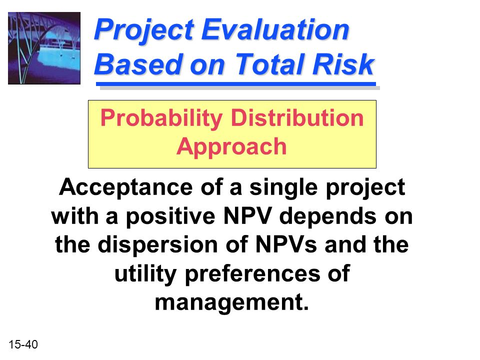 15-40 Probability Distribution Approach Acceptance of a single project with a positive NPV depends on the dispersion of NPVs and the utility preferenc