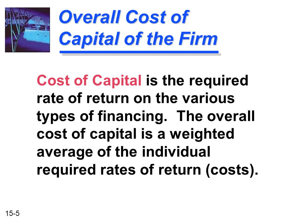 15-5 Overall Cost of Capital of the Firm Cost of Capital is the required rate of return on the various types of financing. The overall cost of capital