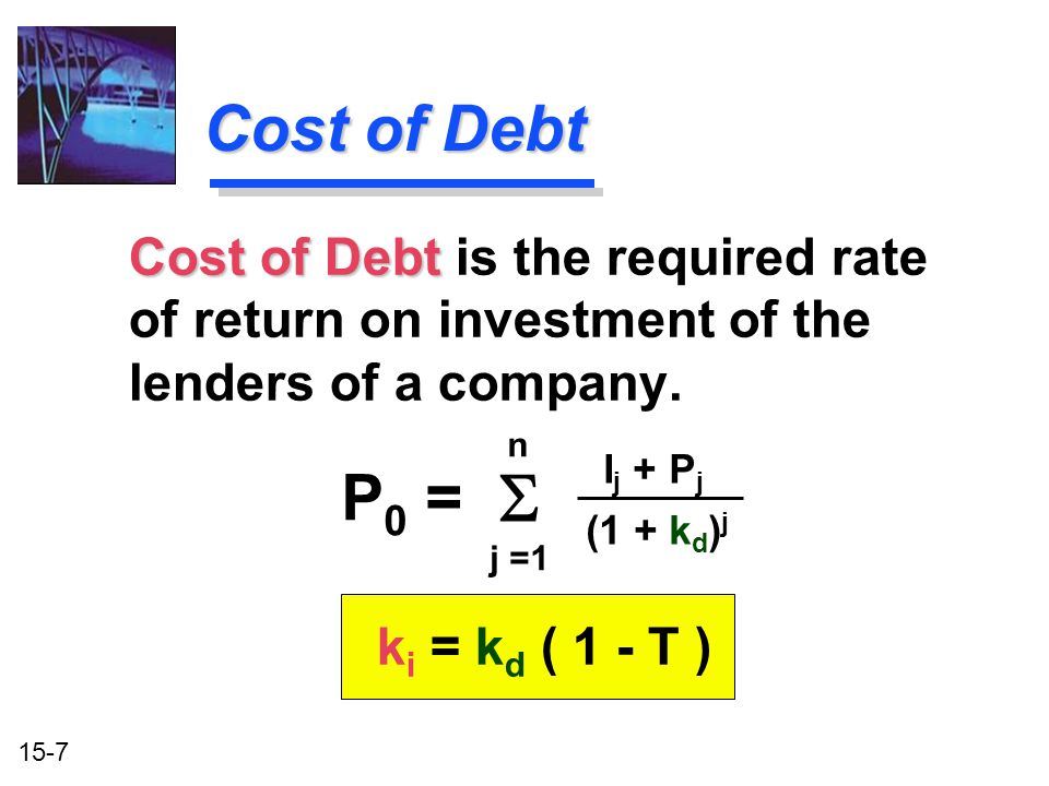 15-7 Cost of Debt Cost of Debt is the required rate of return on investment of the lenders of a company. k i = k d ( 1 - T ) Cost of Debt P 0 = I j +