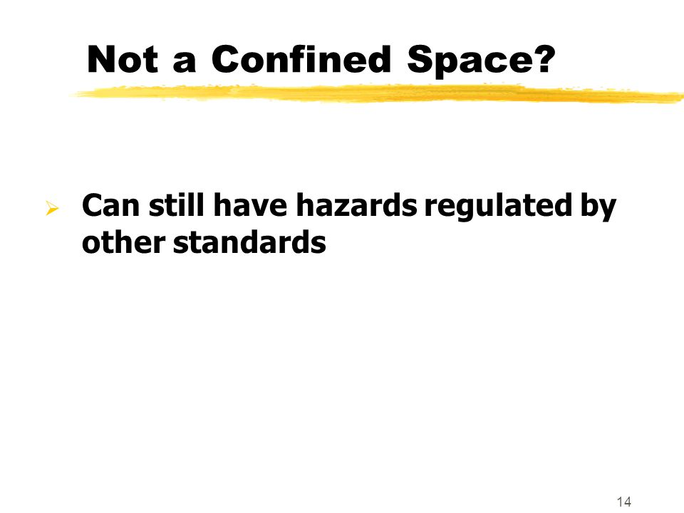 14 Not a Confined Space?  Can still have hazards regulated by other standards