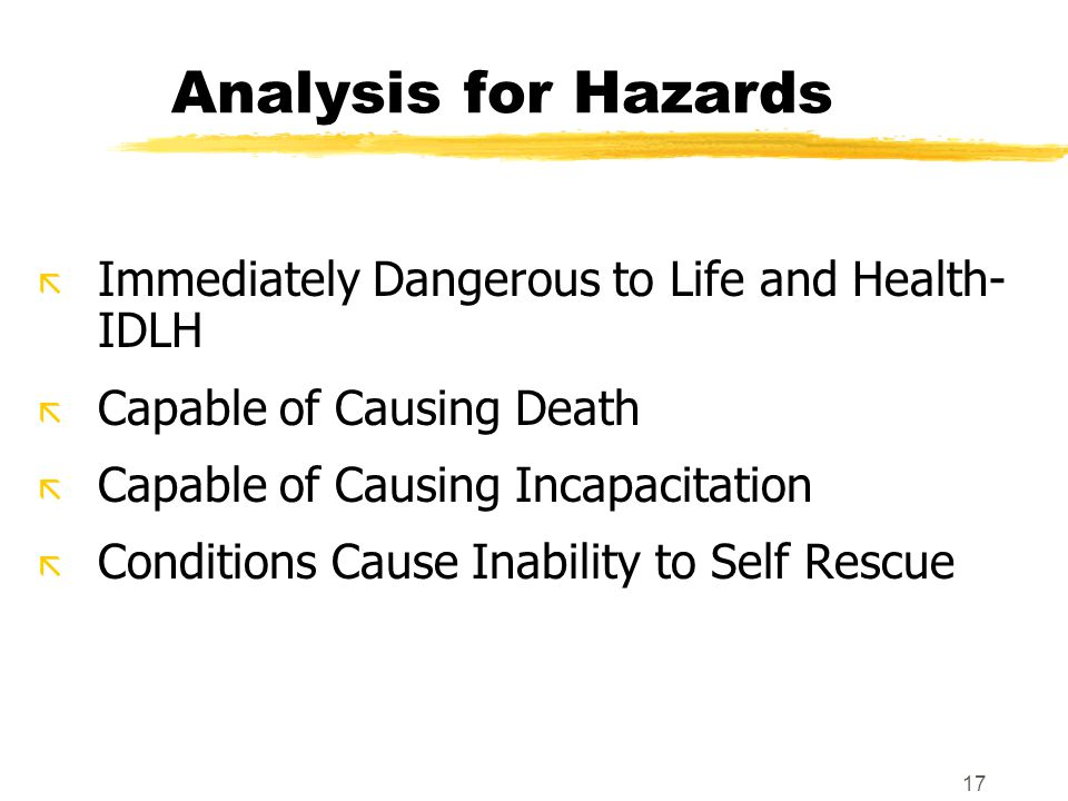 17 Analysis for Hazards ã Immediately Dangerous to Life and Health- IDLH ã Capable of Causing Death ã Capable of Causing Incapacitation ã Conditions Cause Inability to Self Rescue