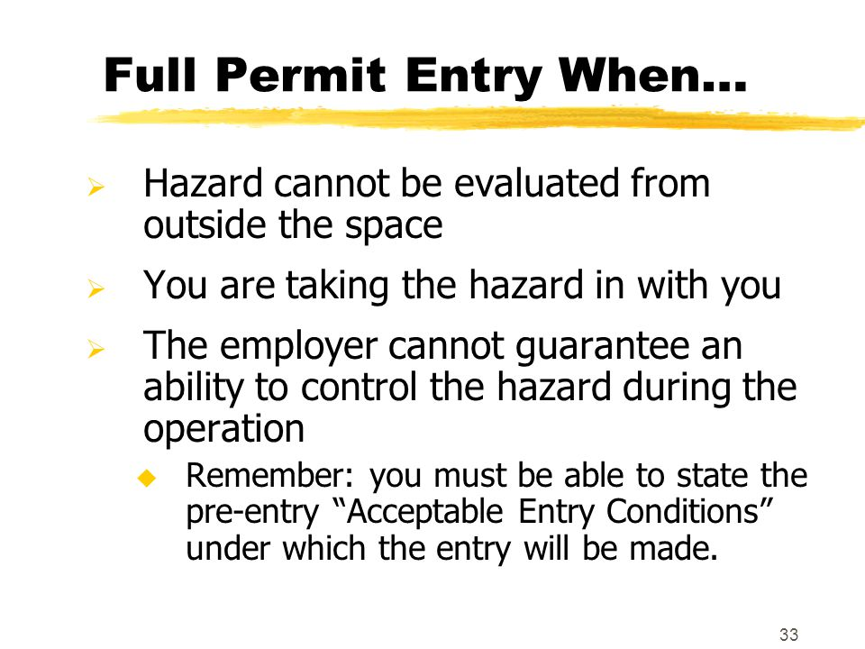 33 Full Permit Entry When…  Hazard cannot be evaluated from outside the space  You are taking the hazard in with you  The employer cannot guarantee an ability to control the hazard during the operation u Remember: you must be able to state the pre-entry Acceptable Entry Conditions under which the entry will be made.