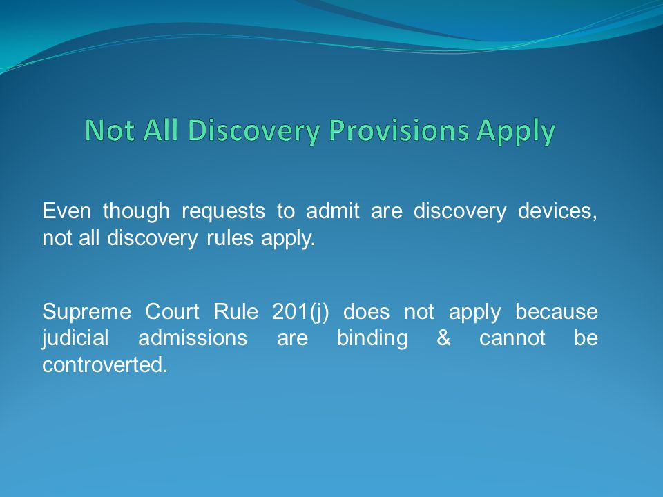 Even though requests to admit are discovery devices, not all discovery rules apply. Supreme Court Rule 201(j) does not apply because judicial admissio