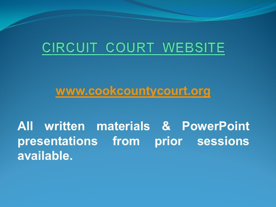 www.cookcountycourt.org All written materials & PowerPoint presentations from prior sessions available.
