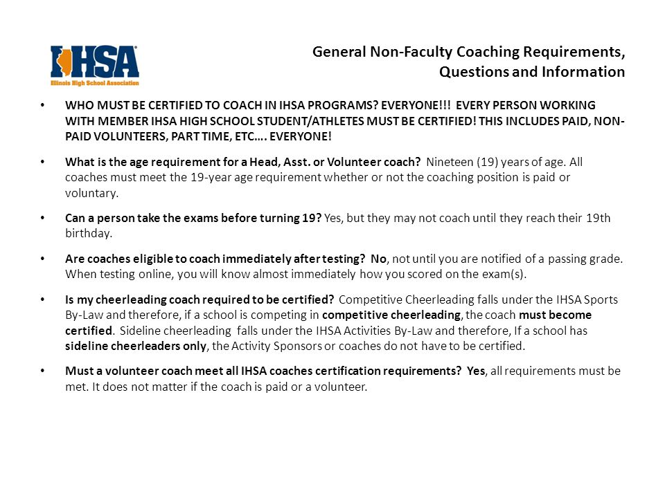General Non-Faculty Coaching Requirements, Questions and Information WHO MUST BE CERTIFIED TO COACH IN IHSA PROGRAMS.