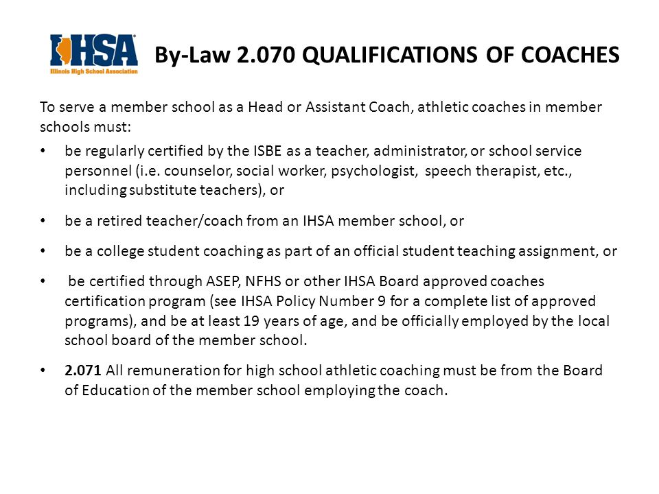 By-Law QUALIFICATIONS OF COACHES To serve a member school as a Head or Assistant Coach, athletic coaches in member schools must: be regularly certified by the ISBE as a teacher, administrator, or school service personnel (i.e.