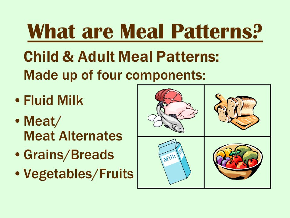 What are Meal Patterns? Child & Adult Meal Patterns: Made up of four components: Fluid Milk Meat/ Meat Alternates Grains/Breads Vegetables/Fruits