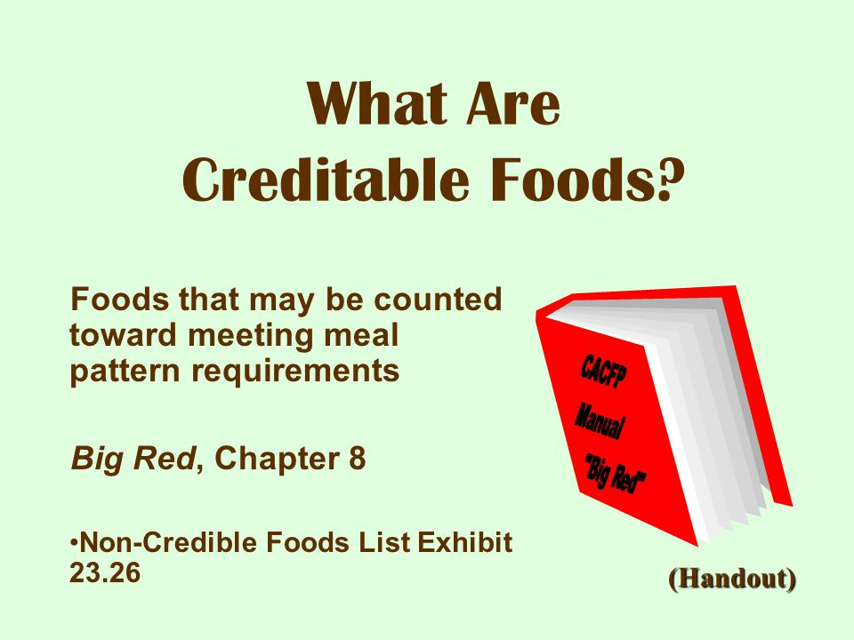 What Are Creditable Foods? Foods that may be counted toward meeting meal pattern requirements Big Red, Chapter 8 Non-Credible Foods List Exhibit 23.26