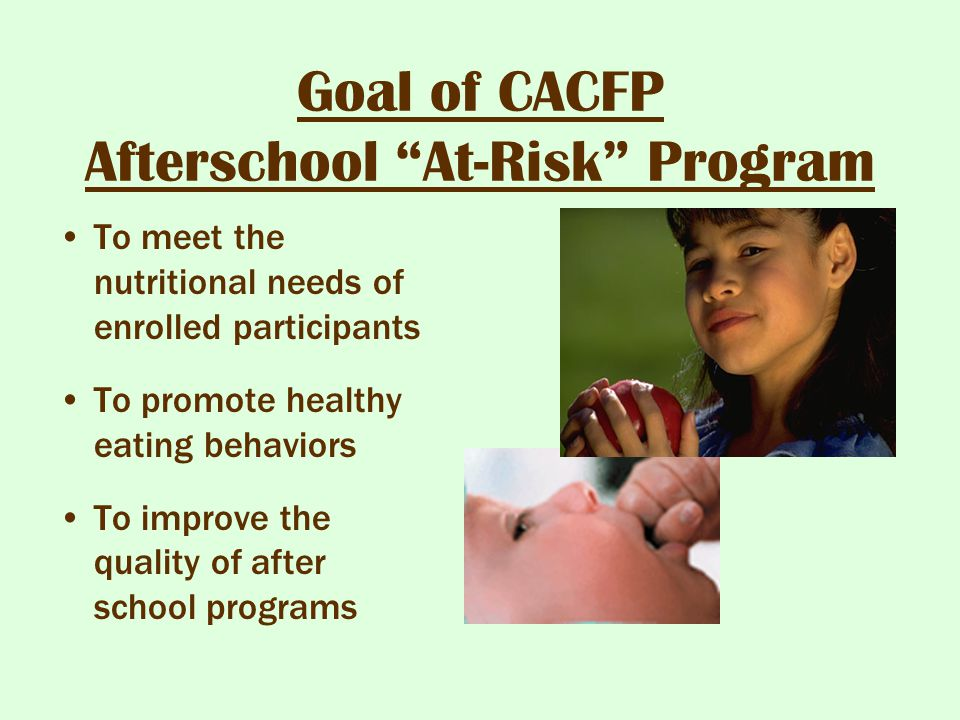 """Goal of CACFP Afterschool """"At-Risk"""" Program To meet the nutritional needs of enrolled participants To promote healthy eating behaviors To improve the"""